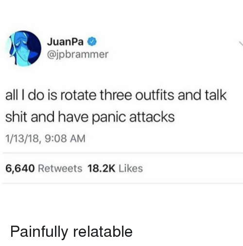 Memes, Shit, and Relatable: JuanPa  @jpbrammer  all I do is rotate three outfits and talk  shit and have panic attacks  1/13/18, 9:08 AM  6,640 Retweets 18.2K Likes Painfully relatable