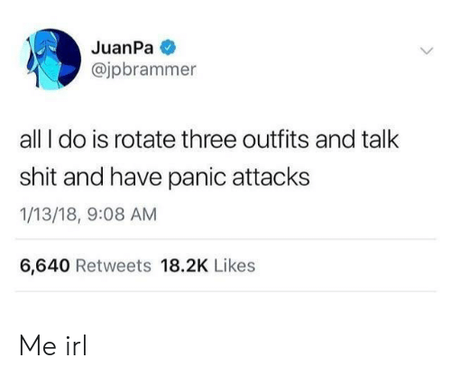 Shit, Irl, and Me IRL: JuanPa  @jpbrammer  all I do is rotate three outfits and talk  shit and have panic attacks  1/13/18, 9:08 AM  6,640 Retweets 18.2K Likes Me irl