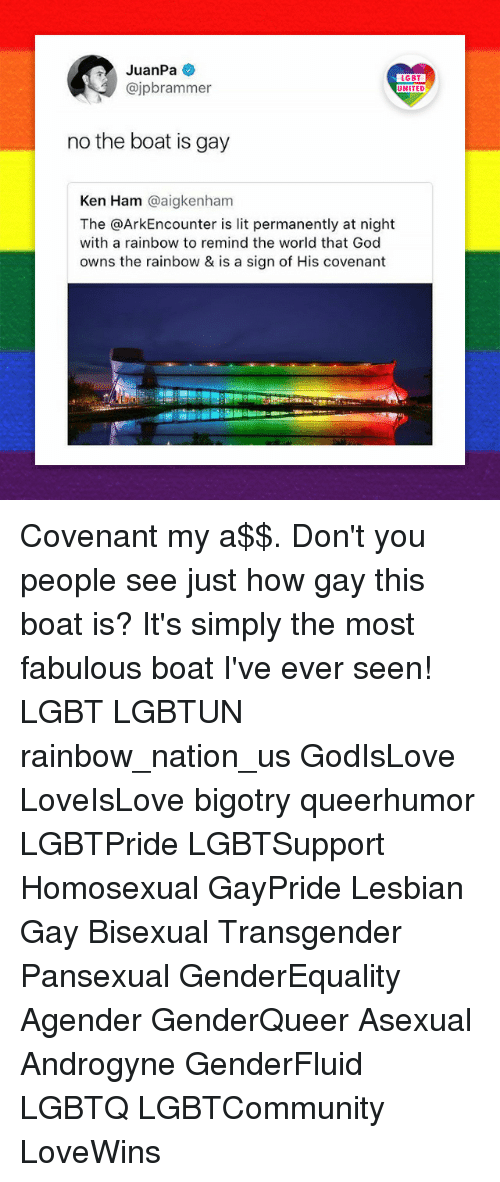 God, Ken, and Lgbt: JuanPa  @jpbrammer  LGBT  UNITED  no the boat is gay  Ken Ham @aigkenham  The @ArkEncounter is lit permanently at night  with a rainbow to remind the world that God  owns the rainbow & is a sign of His covenant Covenant my a$$. Don't you people see just how gay this boat is? It's simply the most fabulous boat I've ever seen! LGBT LGBTUN rainbow_nation_us GodIsLove LoveIsLove bigotry queerhumor LGBTPride LGBTSupport Homosexual GayPride Lesbian Gay Bisexual Transgender Pansexual GenderEquality Agender GenderQueer Asexual Androgyne GenderFluid LGBTQ LGBTCommunity LoveWins