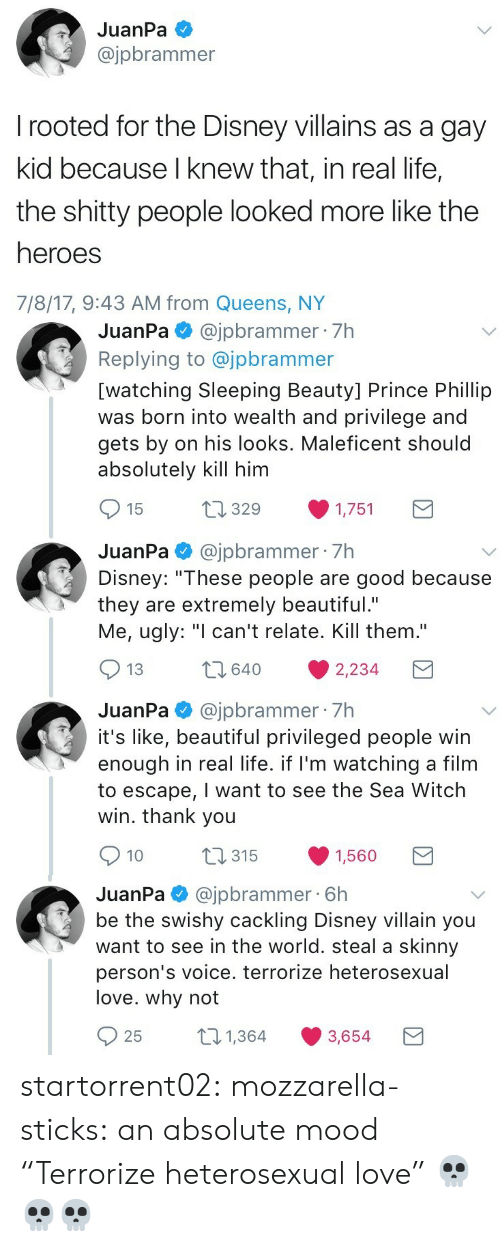 """Beautiful, Disney, and Life: JuanPa  @jpbrammer  rooted for the Disney villains as a gay  kid because I knew that, in real life,  the shitty people looked more like the  heroes  7/8/17, 9:43 AM from Queens, NY   JuanPa@jpbrammer 7h  Replying to @jpbrammer  [watching Sleeping Beauty] Prince Phillip  was born into wealth and privilege and  gets by on his looks. Maleficent should  absolutely kill him  t1329  15  1,751  JuanPa@jpbrammer 7h  Disney: """"These people are good because  they are extremely beautiful.""""  Me, ugly: """"I can't relate. Kill them.""""  2640  13  2,234  JuanPa@jpbrammer 7h  it's like, beautiful privileged people win  enough in real life. if I'm watching a film  to escape, I want to see the Sea Witch  win. thank you  t315  10  1,560   @jpbrammer 6h  be the swishy cackling Disney villain you  want to see in the world. steal a skinny  JuanPa  person's voice. terrorize heterosexual  love. why not  21,364  25  3,654 startorrent02: mozzarella-sticks:  an absolute mood  """"Terrorize heterosexual love"""" 💀💀💀"""