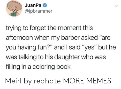 """Barber, Dank, and Memes: JuanPa  @jpbrammer  trying to forget the moment this  afternoon when my barber asked """"are  you having fun?"""" and I said """"yes"""" but he  was talking to his daughter who was  filling in a coloring book Meirl by reqhate MORE MEMES"""