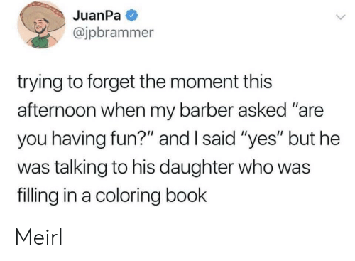 """Barber, Book, and MeIRL: JuanPa  @jpbrammer  trying to forget the moment this  afternoon when my barber asked """"are  you having fun?"""" and I said """"yes"""" but he  was talking to his daughter who was  filling in a coloring book Meirl"""