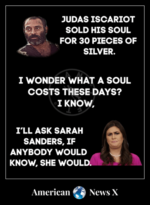Memes, Judas Iscariot, and American: JUDAS ISCARIOT  SOLD HIS SOUL  FOR 30 PIECES OF  SILVER.  I WONDER WHAT A SOUL  COSTS THESE DAYS?  I KNOW,  I'LL ASK SARAH  SANDERS, IF  ANYBODY WOULD  KNOW, SHE WOULD.  American NewsX