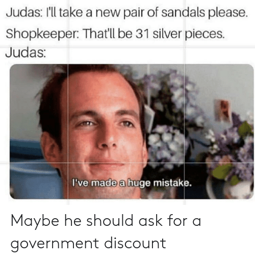 Sandals, Silver, and Judas: Judas: 'll take a new pair of sandals please.  Shopkeeper: Thatll be 31 silver pieces.  Judas:  I've made a huge mistake. Maybe he should ask for a government discount