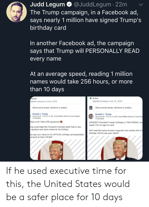 America, Birthday, and Facebook: Judd Legum  @JuddLegum 22m  The Trump campaign, in a Facebook ad,  says nearly 1 million have signed Trump's  birthday card  In another Facebook ad, the campaign  says that Trump will PERSONALLY READ  every name  At an average speed, reading 1 million  names would take 256 hours, or more  than 10 days  Active  active  Started running on Jun 8, 2019  Started running on Jun 10, 2019  About social issues, elections or politics  About social issues, elections or politics  Donald J. Trump  Sponsored-Paid for by the Trump Make  Committee  Donald J. Trump  Sponsored-Paid for by the Trump Make America Great Ag  Committee  erica Great Again  Help us hit 1 MILLION signatures!  URGENTI President Trump's birthday is THIS FRIDAY, and  wants YOU to sign his card  ing could make the President's birthday better than to see  signature and warm wishes for his birthday.  He'll read the name of every supporter who wishes him a h  birthday. Will he see your name?  se sign your name on his OFFICIAL birthday card assembled  veryone at Team TRUMP If he used executive time for this, the United States would be a safer place for 10 days