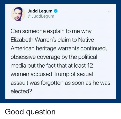 Native American, Soon..., and American: Judd Legum  @JuddLegum  Can someone explain to me why  Elizabeth Warren's claim to Native  American heritage warrants continued,  obsessive coverage by the political  media but the fact that at least 12  women accused Trump of sexual  assault was forgotten as soon as he was  elected? Good question