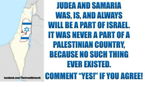 "Facebook, Memes, and facebook.com: JUDEA AND SAMARIA  WAS, IS, AND ALWAYS  WILL BE A PART OF ISRAEL.  IT WAS NEVER A PART OF A  PALESTINIAN COUNTRY  BECAUSE NO SUCH THING  EVER EXISTED.  COMMENT ""YES!""IF YOU AGREE!  facebook.com/ThelsraelNetwork"
