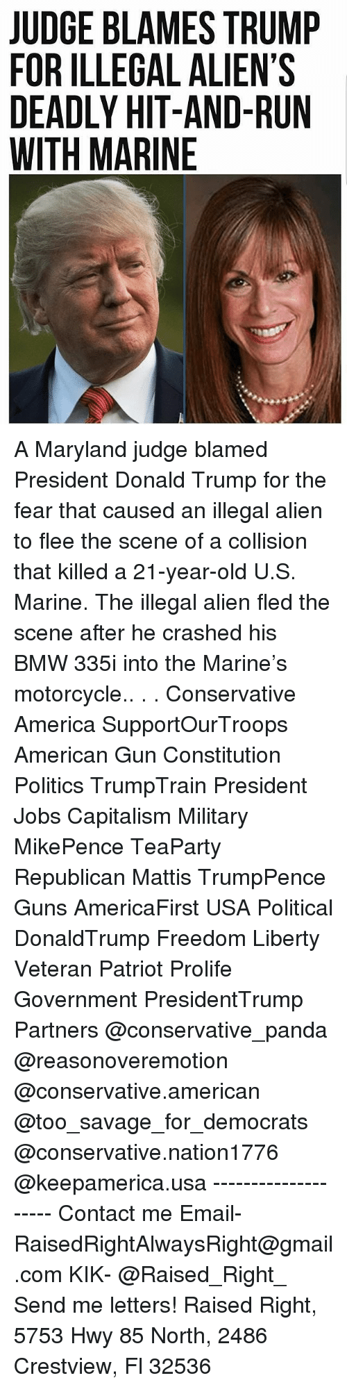 America, Bmw, and Donald Trump: JUDGE BLAMES TRUMP  FOR ILLEGAL ALIEN'S  DEADLY HIT-AND-RUN  WITH MARINE A Maryland judge blamed President Donald Trump for the fear that caused an illegal alien to flee the scene of a collision that killed a 21-year-old U.S. Marine. The illegal alien fled the scene after he crashed his BMW 335i into the Marine's motorcycle.. . . Conservative America SupportOurTroops American Gun Constitution Politics TrumpTrain President Jobs Capitalism Military MikePence TeaParty Republican Mattis TrumpPence Guns AmericaFirst USA Political DonaldTrump Freedom Liberty Veteran Patriot Prolife Government PresidentTrump Partners @conservative_panda @reasonoveremotion @conservative.american @too_savage_for_democrats @conservative.nation1776 @keepamerica.usa -------------------- Contact me ●Email- RaisedRightAlwaysRight@gmail.com ●KIK- @Raised_Right_ ●Send me letters! Raised Right, 5753 Hwy 85 North, 2486 Crestview, Fl 32536