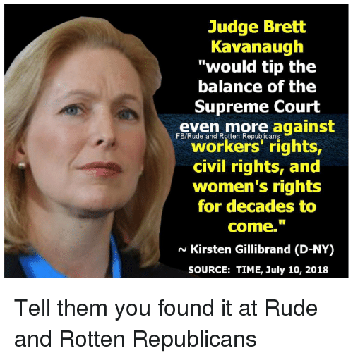 """Rude, Supreme, and Supreme Court: Judge Brett  Kavanaugh  """"would tip the  balance of the  Supreme Court  more against  FB/Rude and Rotten Republicans  workers' rights,  civil rights, and  women's rights  for decades to  come.""""  N Kirsten Gillibrand (D-NY)  SOURCE: TIME, July 10, 2018 Tell them you found it at Rude and Rotten Republicans"""