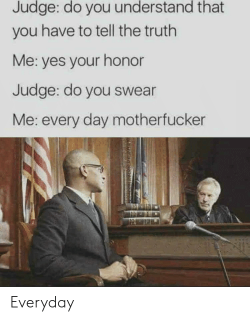Truth, Yes, and Judge: Judge: do you understand that  you have to tell the truth  Me: yes your honor  Judge: do you swear  Me: every day motherfucker Everyday