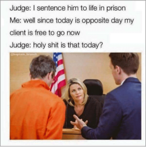 Life, Prison, and Free: Judge: I sentence him to life in prison  Me: well since today is opposite day my  client is free to go now  Judge: holy shit is that today?