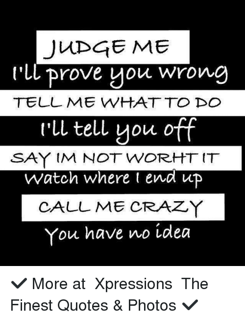 Judge Me Ll Prove You Wrong Tell Me What To Do Rll Tell You Off Say