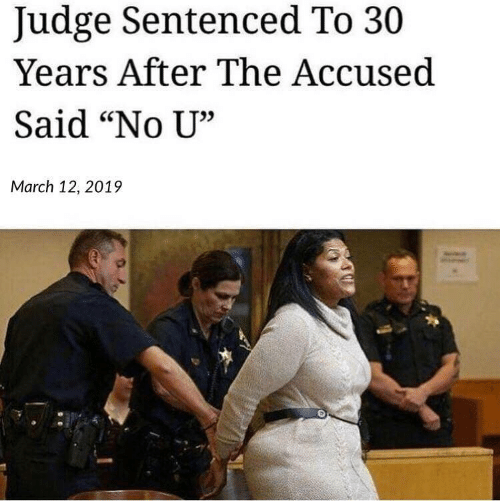 "Judge, March, and No U: Judge Sentenced To 30  Years After The Accused  Said ""No U""  35  March 12, 2019"