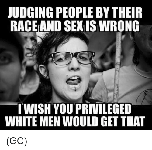 Memes, White, and 🤖: JUDGING PEOPLE BY THEIR  RACEAND SEXIS WRONG  WISH YOU PRIVILEGED  WHITE MEN WOULD GET THAT (GC)
