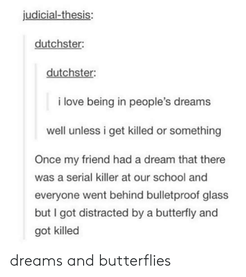 A Dream, Love, and School: judicial-thesis:  dutchster  dutchster:  i love being in people's dreams  well unless i get killed or something  Once my friend had a dream that there  was a serial killer at our school and  everyone went behind bulletproof glass  but I got distracted by a butterfly and  got killed dreams and butterflies
