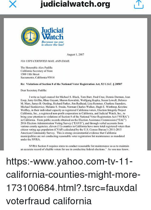 "Community, Memes, and Section 8: judicialwatch.org  Judicial  Watch  Because no one  is abore the lae!  Augus,2017  VIA USPS CERTIFIED MAIL AND EMAIL  The Honorable Alex Padilla  Califormia Secretary of State  500th Street  Sacramento, California 95814  Re: Violations of Section 8 of the National Voter Registration Act, 52 US.C-$ 20507  Dear Secretary Padilla:  I write as legal counsel for Michael S. Black, Tom Bur, Fred Cruz, Dennis Dorman, Jean  Esop, Jerry Griffin, Rhue Guyant, Sharon Kowalski, Wolfgang Kupka, Susan Lowell, Delores  M. Mars, James B. Oerding, Richard Parker, Jim Redhead, Lisa Remmer, Charlene Saunders,  Michael Sienkiewicz, Melanie S. Swain, Norman Charles Walker, Hugh E. Winthrop, Kristine  Wolfley, in their individual capacity as registered California voters, Election Integrity Project  Califonia, Inc., a registered non-profit corporation in California, and Judicial Watch, Inc., to  bring your attention to violations of Section 8 of the National Voter Registration Act (""NVRA"")  in California. From public records obtained on the Election Assistance Commission (""EAC)  2016 Election Administration Votng Survey (""EAVS""), and through verbal accounts from  various county agencies, eleven (11) counties in Califomia have more total registered voters than  citizen voting age population (CVAP) calculated by the U.S. Census Bureau's 2011-2015  American Community Survey. This is strong circumstantial evidence that Califomia  municipalities are not conducting reasonable voter registration list maintenance as mandated  under the NVRA  NVRA Section 8 requires states to conduct reasonable list maintenance so as to maintairn  an accurate record of eligible voters for use in conducting federal elections. As you may know https:-www.yahoo.com-tv-11-california-counties-might-more-173100684.html?.tsrc=fauxdal voterfraud california"