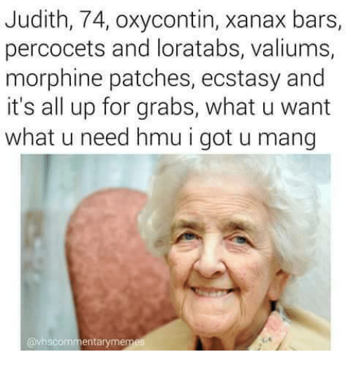 Judith 74 Oxycontin Xanax Bars Percocets and Loratabs Valiums Morphine Patches Ecstasy and It's All Up for Grabs What U Want What U Need Hmu I Got U Mang ...