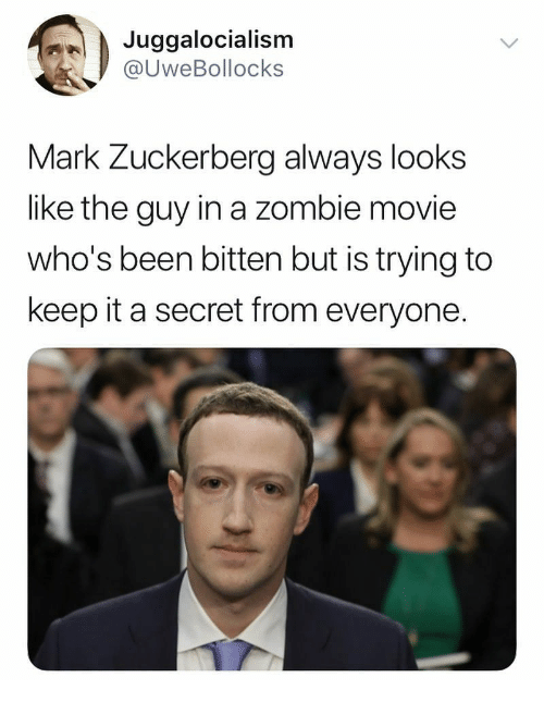 Mark Zuckerberg, Movie, and Zombie: Juggalocialism  @UweBollocks  Mark Zuckerberg always looks  like the guy in a zombie movie  who's been bitten but is trying to  keep it a secret from everyone.