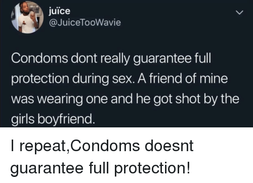 Girls, Juice, and Sex: juice  @JuiceTooWavie  Condoms dont really guarantee full  protection during sex. A friend of mine  was wearing one and he got shot by the  girls boyfriend I repeat,Condoms doesnt guarantee full protection!