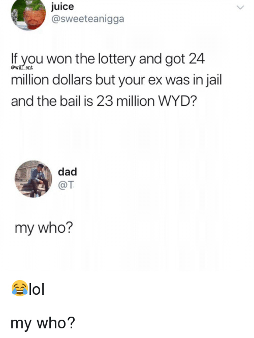 Dad, Jail, and Juice: juice  @sweeteanigga  If you won the lottery and got 24  million dollars but your ex was in jail  and the bail is 23 million WYD?  dad  @T  my who?  alol