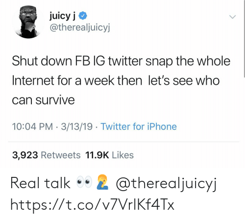 Internet, Iphone, and Twitter: juicy j <  @therealjuicyj  Shut down FB IG twitter snap the whole  Internet for a week then let's see who  Can survive  10:04 PM 3/13/19 Twitter for iPhone  3,923 Retweets 11.9K Likes Real talk 👀🤦‍♂️ @therealjuicyj https://t.co/v7VrlKf4Tx