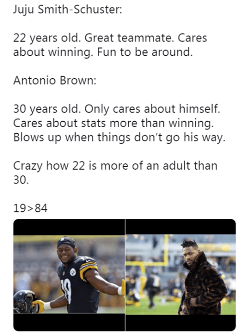 Crazy, Old, and Antonio Brown: Juju Smith-Schuster:  22 years old. Great teammate. Cares  about winning. Fun to be around.  Antonio Brown:  30 years old. Only cares about himself.  Blows up when things don't go his way.  Crazy how 22 is more of an adult than  Cares about stats more than winning  30.  19>84