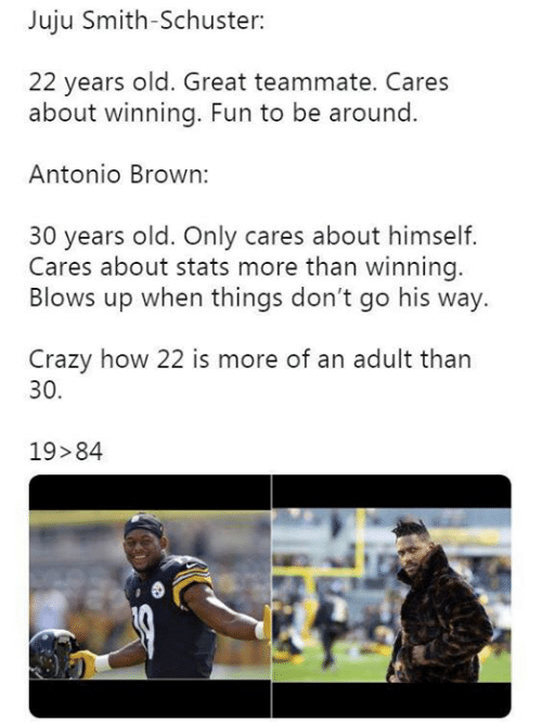 Crazy, Nfl, and Old: Juju Smith-Schuster:  22 years old. Great teammate. Cares  about winning. Fun to be around  Antonio Brown:  30 years old. Only cares about himself.  Cares about stats more than winning.  Blows up when things don't go his way.  Crazy how 22 is more of an adult than  30.  19 84