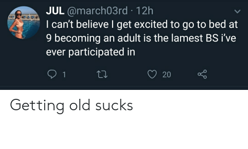 Old, Adult, and Believe: JUL@march03 rd 12h  I can't believe I get excited to go to bed at  9 becoming an adult is the lamest BS i've  ever participated in  1  20 Getting old sucks