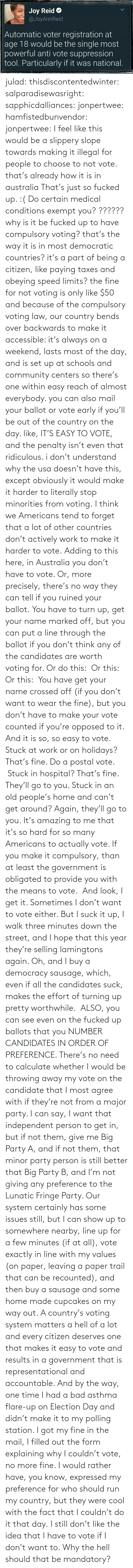 Bad, Community, and Old People: julad: thisdiscontentedwinter:  salparadisewasright:  sapphicdalliances:  jonpertwee:  hamfistedbunvendor:   jonpertwee: I feel like this would be a slippery slope towards making it illegal for people to choose to not vote. that's already how it is in australia   That's just so fucked up. :( Do certain medical conditions exempt you?  ?????? why is it be fucked up to have compulsory voting? that's the way it is in most democratic countries? it's a part of being a citizen, like paying taxes and obeying speed limits? the fine for not voting is only like $50 and because of the compulsory voting law, our country bends over backwards to make it accessible: it's always on a weekend, lasts most of the day, and is set up at schools and community centers so there's one within easy reach of almost everybody. you can also mail your ballot or vote early if you'll be out of the country on the day. like, IT'S EASY TO VOTE, and the penalty isn't even that ridiculous. i don't understand why the usa doesn't have this, except obviously it would make it harder to literally stop minorities from voting.  I think we Americans tend to forget that a lot of other countries don't actively work to make it harder to vote.  Adding to this here, in Australia you don't have to vote. Or, more precisely, there's no way they can tell if you ruined your ballot.You have to turn up, get your name marked off, but you can put a line through the ballot if you don't think any of the candidates are worth voting for. Or do this: Or this:  Or this: You have get your name crossed off (if you don't want to wear the fine), but you don't have to make your vote counted if you're opposed to it. And it is so, so easy to vote. Stuck at work or on holidays? That's fine. Do a postal vote. Stuck in hospital? That's fine. They'll go to you. Stuck in an old people's home and can't get around? Again, they'll go to you. It's amazing to me that it's so hard for so many Americans to actually vot
