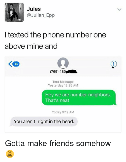 Friends, Head, and Phone: Jules  C Julian Epp  I texted the phone number one  above mine and  K 36  (765) 480  Text Message  Yesterday 12:25 AM  Hey we are number neighbors  That's neat  Today 9:19 AM  You aren't right in the head. Gotta make friends somehow 😩