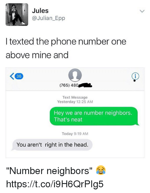 """Head, Phone, and Neighbors: Jules  Julian Epp  I texted the phone number one  above mine and  (765) 480  Text Message  Yesterday 12:25 AM  Hey we are number neighbors.  That's neat  Today 9:19 AM  You aren't right in the head """"Number neighbors"""" 😂 https://t.co/i9H6QrPIg5"""