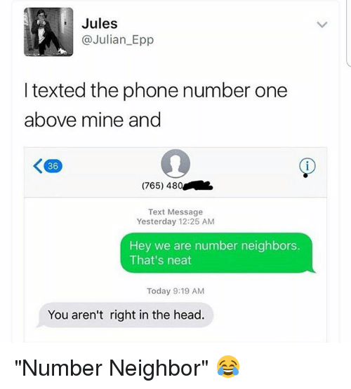 """Head, Memes, and Phone: Jules  @Julian Epp  I texted the phone number one  above mine and  K 36  (765) 480  Text Message  Yesterday 12:25 AM  Hey we are number neighbors.  That's neat  Today 9:19 AM  You aren't right in the head. """"Number Neighbor"""" 😂"""