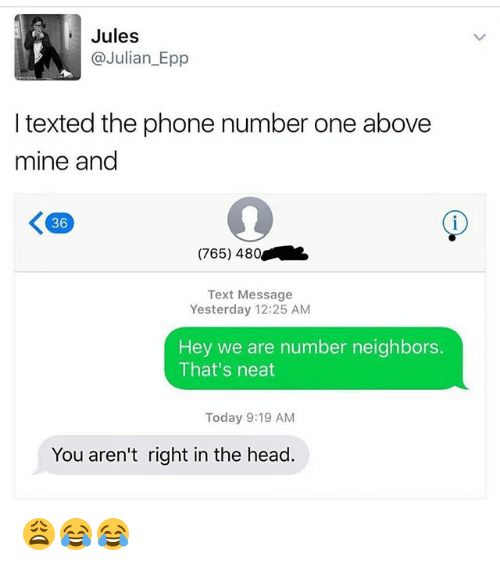 Funny, Head, and Phone: Jules  @Julian_Epp  I texted the phone number one above  mine and  36  (765) 480  Text Message  Yesterday 12:25 AM  Hey we are number neighbors.  That's neat  Today 9:19 AM  You aren't right in the head. 😩😂😂