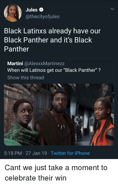 "Iphone, Latinos, and Twitter: Jules Q  @thecityofjules  Black Latinxs already have our  Black Panther and it's Black  Panther  Martini @AlexxxMartinezz  When will Latinos get our ""Black Panther""?  Show this thread  5:18 PM 27 Jan 19 Twitter for iPhone Cant we just take a moment to celebrate their win"