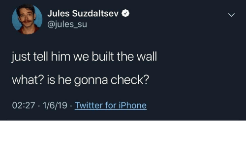 Iphone, Twitter, and What Is: Jules Suzdaltsev  @jules_Su  just tell him we built the wall  what? is he gonna check?  02:27 1/6/19 Twitter for iPhone