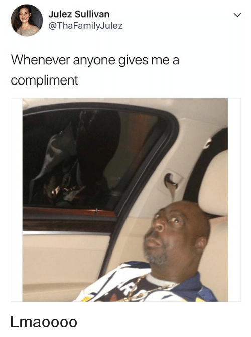 Relatable, Compliment, and Anyone: Julez Sullivan  @ThaFamilyJulez  Whenever anyone gives me a  compliment Lmaoooo