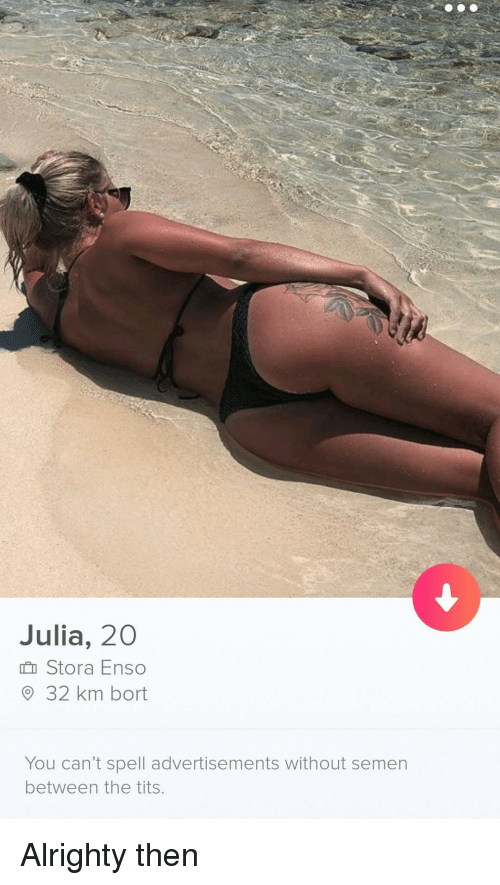 Tits, Alrighty Then, and Julia: Julia, 20  h Stora Enso  O 32 km bort  You can't spell advertisements without semen  between the tits Alrighty then