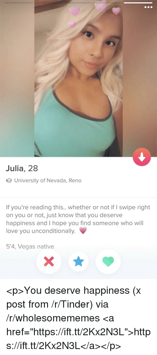 """Love, Tinder, and Las Vegas: Julia, 28  University of Nevada, Reno  If you're reading this.. whether or not if I swipe right  on you or not, just know that you deserve  happiness and I hope you find someone who wil  love you unconditionally.  5'4, Vegas native <p>You deserve happiness (x post from /r/Tinder) via /r/wholesomememes <a href=""""https://ift.tt/2Kx2N3L"""">https://ift.tt/2Kx2N3L</a></p>"""