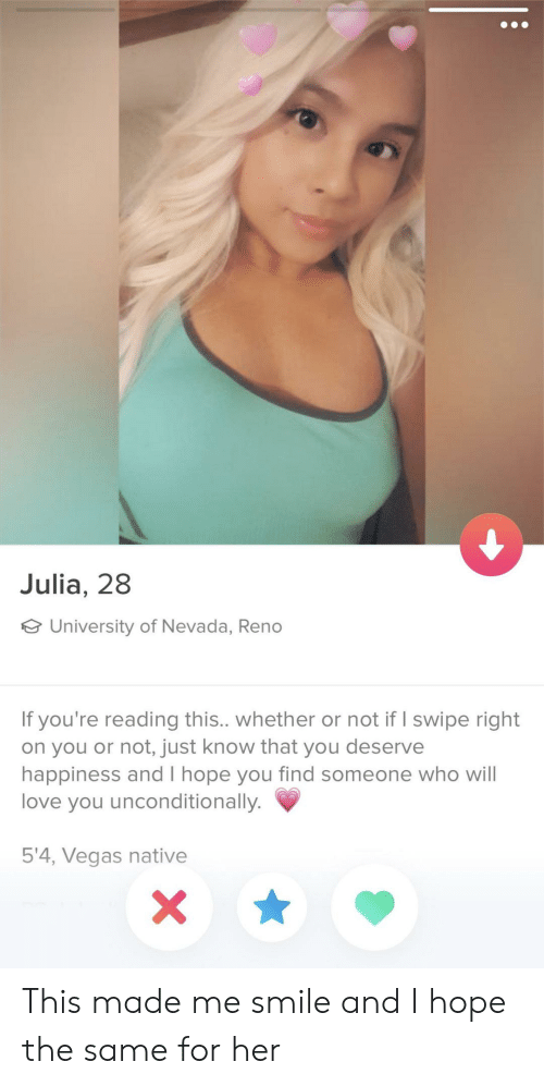 Love, Las Vegas, and Smile: Julia, 28  University of Nevada, Reno  If you're reading this.. whether or not if I swipe right  on you or not, just know that you deserve  happiness and I hope you find someone who will  love you unconditionally.  5'4, Vegas native This made me smile and I hope the same for her