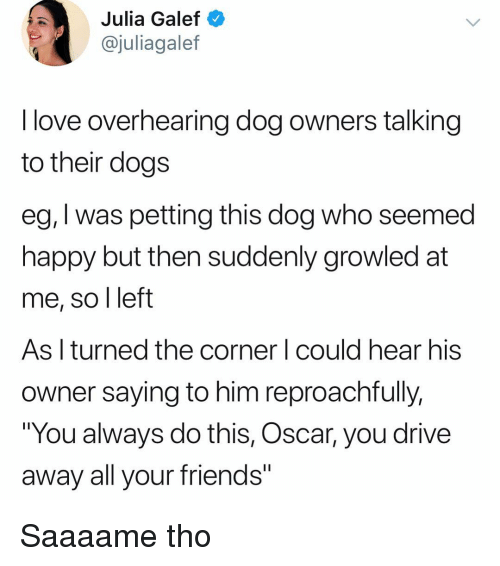 """Dogs, Friends, and Love: Julia Galef  @juliagalef  I love overhearing dog owners talking  to their dogs  eg, I was petting this dog who seemed  happy but then suddenly growled at  me, so l left  As l turned the corner l could hear his  owner saying to him reproachfully.  """"You always do this, Oscar, you drive  away all your friends"""" Saaaame tho"""