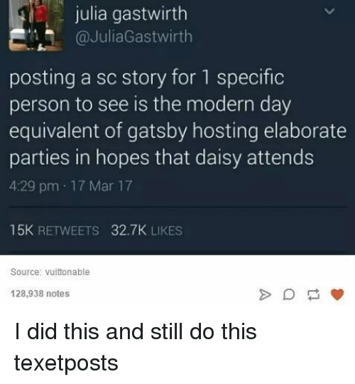 Relatable, Hosting, and Mar: julia gastwirth  @JuliaGastwirth  posting a sc story for 1 specific  person to see is the modern day  equivalent of gatsby hosting elaborate  parties in hopes that daisy attends  4:29 pm 17 Mar 17  15K  RETWEETS  32.7K LIKES  Source: Vuittonable  128,938 notes I did this and still do this texetposts