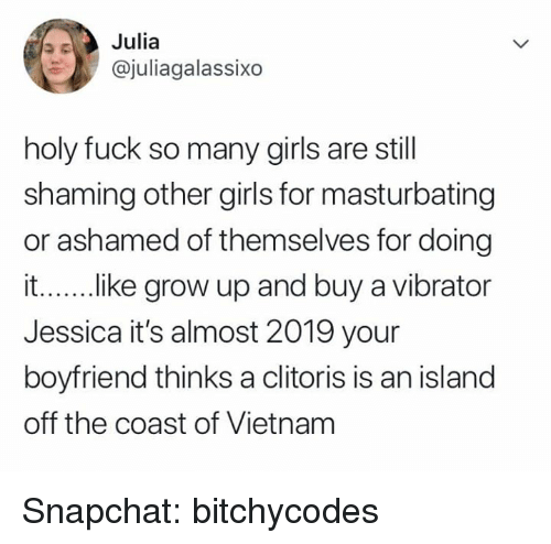 Girls, Snapchat, and Clitoris: Julia  @juliagalassixo  holy fuck so many girls are still  shaming other girls for masturbating  or ashamed of themselves for doing  i...... .ike grow up and buy a vibrator  Jessica it's almost 2019 your  boyfriend thinks a clitoris is an island  off the coast of Vietnam Snapchat: bitchycodes