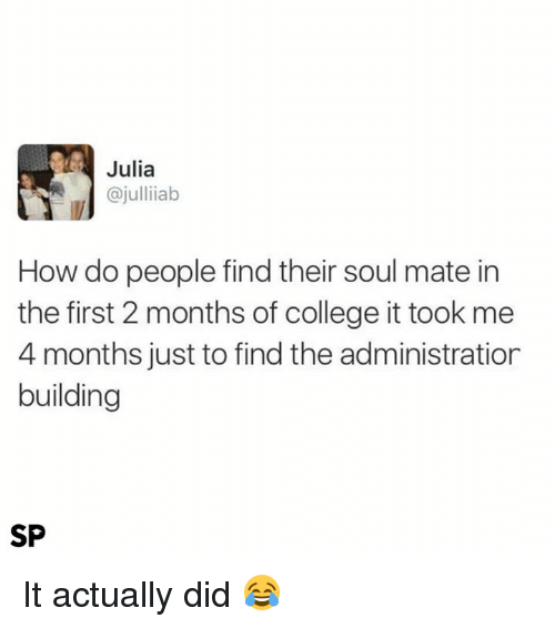 College, How, and Soul: Julia  @julliiab  How do people find their soul mate in  the first 2 months of college it took me  4 months just to find the administration  building  SP It actually did 😂