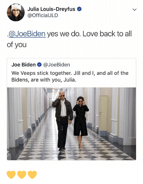 Joe Biden, Julia Louis-Dreyfus, and Love: Julia Louis-Dreyfus  @OfficialJLD  @JoeBiden yes we do. Love back to all  of you  Joe Biden @JoeBiden  We Veeps stick together. Jill and I, and all of the  Bidens, are with you, Julia 💛💛💛