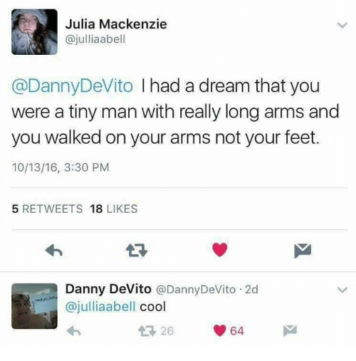 A Dream, Memes, and Cool: Julia Mackenzie  ajulliaabell  @Danny DeVito I had a dream that you  were a tiny man with really long arms and  you walked on your arms not your feet.  10/13/16, 3:30 PM  5 RETWEETS  18  LIKES  Danny DeVito  Danny DeVito 2d  ajulliaabell  cool  64