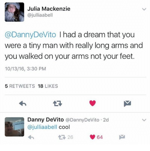 A Dream, Feet, and Dream: Julia Mackenzie  @julliaabell  @Danny DeVito  I had a dream that you  were a tiny man with really long arms and  you walked on your arms not your feet.  10/13/16, 3:30 PM  5 RETWEETS  18  LIKES  Danny DeVito  @Danny DeVito 2d  ajulliaabell  cool  t 26  64