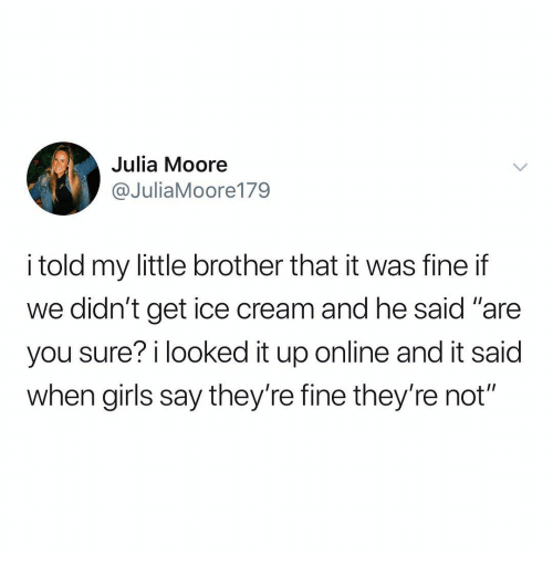 """Girls, Memes, and Ice Cream: Julia Moore  @JuliaMoore179  i told my little brother that it was fine if  we didn't get ice cream and he said """"are  you sure? i looked it up online and it said  when girls say they're fine they're not"""""""