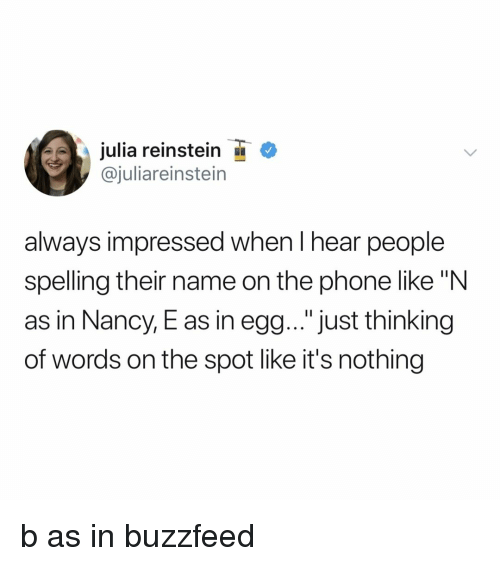 """Phone, Buzzfeed, and Relatable: julia reinstein  @juliareinstein  always impressed when I hear people  spelling their name on the phone like """"N  as in Nancy, E as in egg... """"just thinking  of words on the spot like it's nothing b as in buzzfeed"""