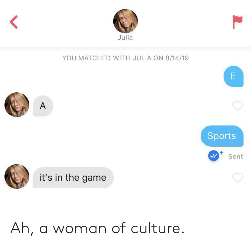 Sports, The Game, and Game: Julia  YOU MATCHED WITH JULIA ON 8/14/19  E  A  Sports  Sent  it's in the game Ah, a woman of culture.