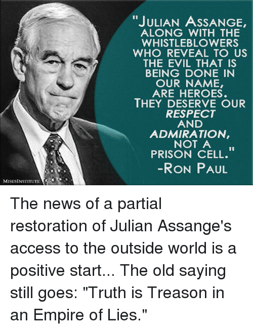 "Dank, Empire, and News: ""JULIAN ASSANGE,  ALONG WITH THE  WHISTLEBLOWERS  WHO REVEAL TO US  THE EVIL THAT IS  BEING DONE IN  OUR NAME,  ARE HEROES.  THEY DESERVE OUR  RESPECT  AND  ADMIRATION  NOT A  PRISON CELL.  RON PAUL  MISESINSTITUTE The news of a partial restoration of Julian Assange's access to the outside world is a positive start...  The old saying still goes: ""Truth is Treason in an Empire of Lies."""